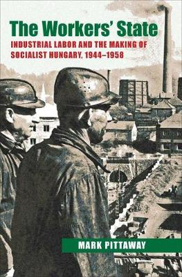 The Workers' State: Industrial Labor and the Making of Socialist Hungary, 1944-1958 (Hardback)