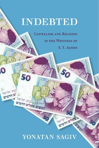 Indebted: Capitalism and Religion in the Writings of S. Y. Agnon (Hardback)