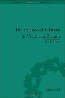 The Science of History in Victorian Britain: Making the Past Speak - Science & Culture in the Nineteenth Century (Hardback)