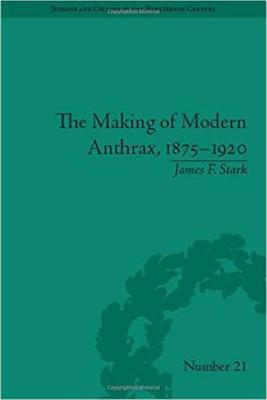 The Making of Modern Anthrax, 1875-1920: Uniting Local, National and Global Histories of Disease - Science & Culture in the Nineteenth Century (Hardback)