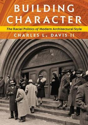 Building Character: The Racial Politics of Modern Architectural Style - Culture Politics & the Built Environment (Hardback)