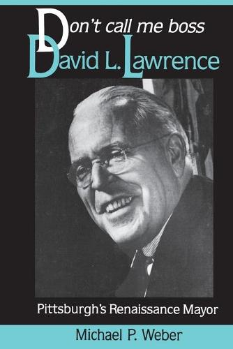 Don't Call Me Boss: David L.Lawrence, Pittsburgh's Renaissance Mayor - Pittsburgh series in social & labor history (Paperback)