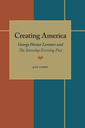 "Creating America: George Horace Lorimer and the """"Saturday Evening Post (Paperback)"