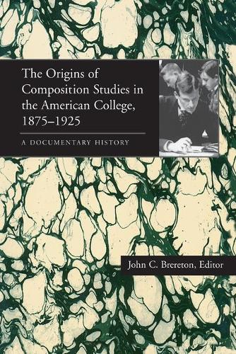 The Origins of Composition Studies in the American College, 1875-1925: A Documentary History - Pittsburgh Series in Composition, Literacy and Culture (Paperback)