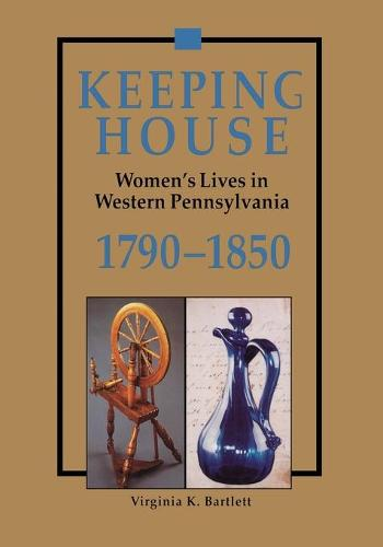 Keeping House: Women's Lives in Western Pennsylvania, 1790-1850 (Paperback)