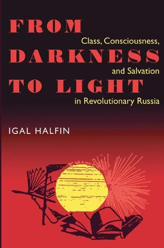 From Darkness to Light: Class, Consciousness and Salvation in Revolutionary Russia - Pitt Series in Russian and East European Studies (Paperback)