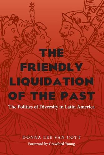 The Friendly Liquidation of the Past: The Politics of Diversity in Latin America - Pitt Latin American Series (Paperback)