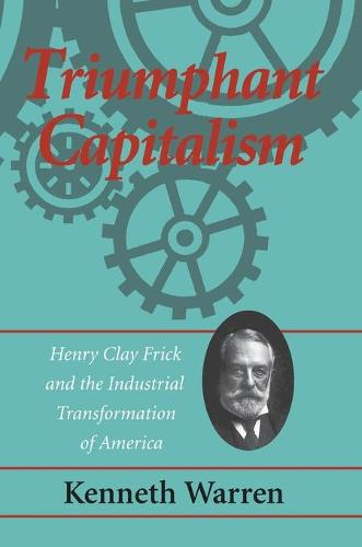 Triumphant Capitalism: Henry Clay Frick and the Industrial Transformation of America (Paperback)