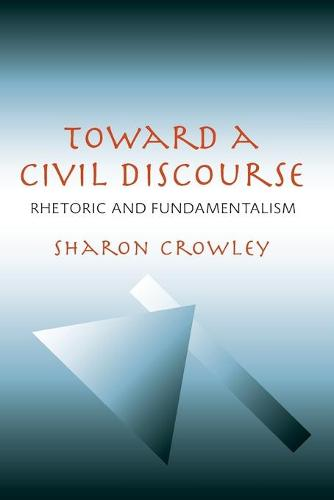 Toward a Civil Discourse: Rhetoric and Fundamentalism - Pittsburgh Series in Composition, Literacy and Culture (Paperback)