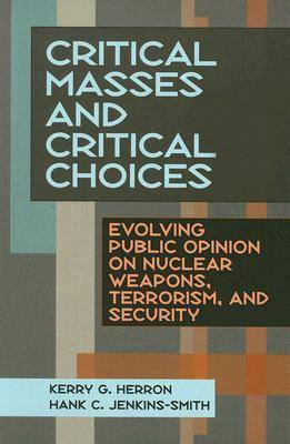 Critical Masses and Critical Choices: Evolving Public Opinion on Nuclear Weapons, Terrorism, and Security (Paperback)