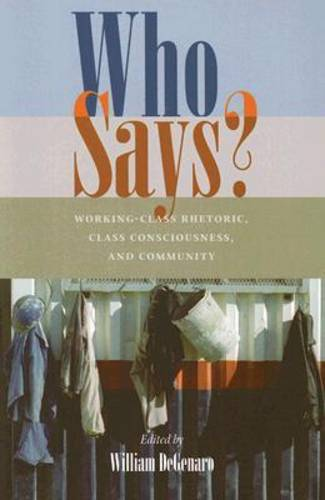 Who Says?: Working-class Rhetoric, Class Consciousness, and Community - Pittsburgh Series in Composition, Literacy and Culture (Paperback)