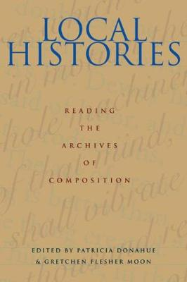 Local Histories: Reading the Archives of Composition - Pittsburgh Series in Composition, Literacy and Culture (Paperback)