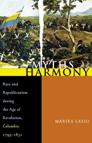 Myths of Harmony: Race and Republicanism During the Age of Revolution, Colombia, 1795-1831 - Pitt Latin American Series (Paperback)