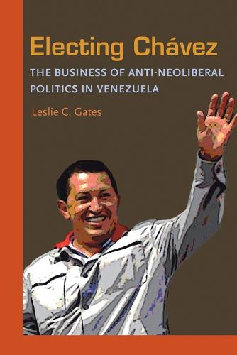 Electing Chavez: The Business of Anti-neoliberal Politics in Venezuela (Paperback)