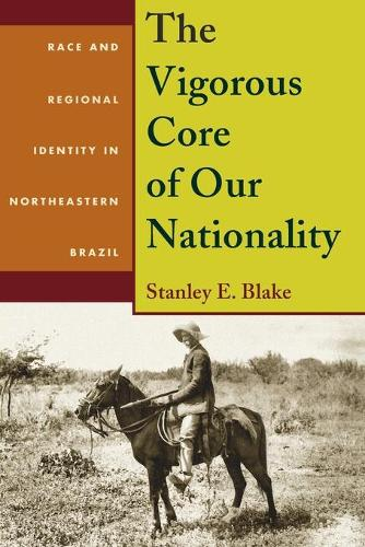 The Vigorous Core of Our Nationality: Race and Regional Identity in Northeastern Brazil (Paperback)