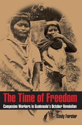 The Time of Freedom: Campesino Workers in Guatemala's October Revolution (Pitt Latin American (Paperback)) (Paperback)