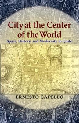 City at the Center of the World: Space, History, and Modernity in Quito (Paperback)