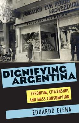 Dignifying Argentina: Peronism, Citizenship and Mass Consumption (Paperback)