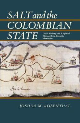 Salt and the Colombian State: Local Society and Regional Monopoly in Boyaca, 1821-1900 (Paperback)