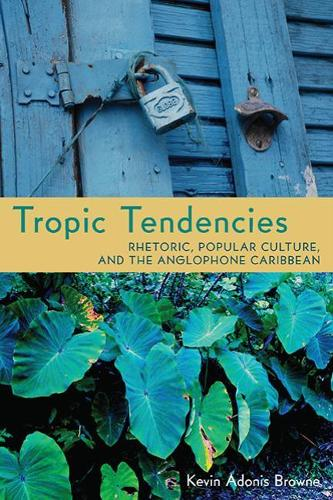Tropic Tendencies: Rhetoric, Popular Culture, and the Anglophone Caribbean - Pittsburgh Series in Composition, Literacy, and Culture (Paperback)