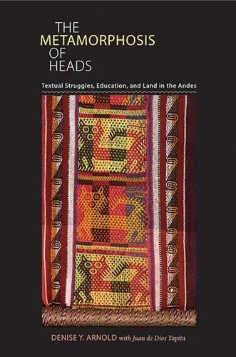 The Metamorphosis of Heads: Textual Struggles, Education, and Land in the Andes - Illuminations: Cultural Formations of the Americas (Paperback)