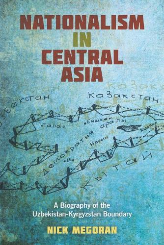 Nationalism in Central Asia: A Biography of the Uzbekistan-Kyrgyzstan Boundary - Central Eurasia in Context (Paperback)