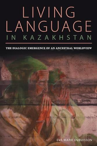 The Dialogic Emergence of an Ancestral Worldview: Living Language in Kazakhstan - Central Eurasia in Context (Paperback)
