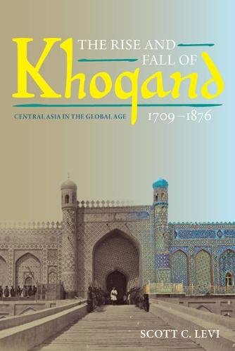 The Rise and Fall of Khoqand, 1709-1876: Central Asia in the Global Age - Central Eurasia in Context (Paperback)