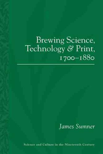 Brewing Science, Technology and Print, 1700-1880 - Science & Culture in the Nineteenth Century (Paperback)