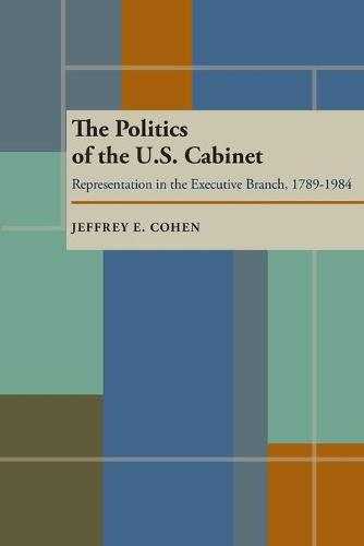 The Politics of the U.S. Cabinet: Representation in the Executive Branch, 1789-1984 (Paperback)