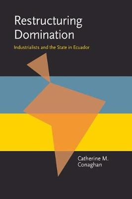 Restructuring Domination: Industrialists and the State in Ecuador - Pitt Latin American Series (Paperback)