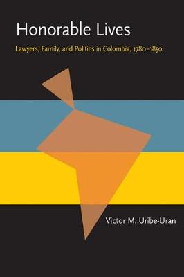 Honorable Lives: Lawyers, Family, and Politics in Colombia, 1780-1850 (Paperback)