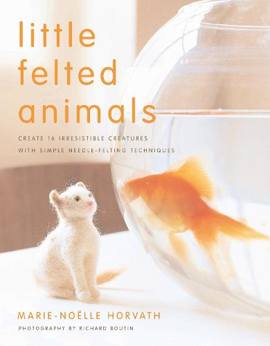 Little Felted Animals: Create 16 Irresistible Creatures with Simple Needle-Felting Techniques (Paperback)