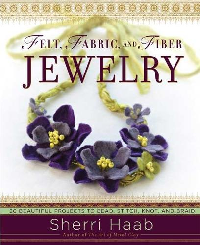 Felt, Fabric, and Fiber Jewelry: 20 Beautiful Projects to Bead, Stitch, Knot, and Braid (Paperback)