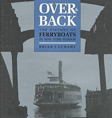 Over and Back: The History of Ferryboats in NY Harbor (Hardback)
