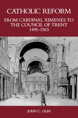 Catholic Reform From Cardinal Ximenes to the Council of Trent, 1495-1563:: An Essay with Illustrative Documents and a Brief Study of St. Ignatius Loyola (Paperback)