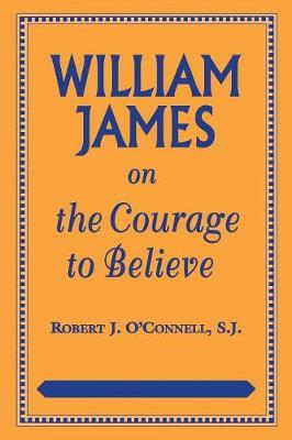 William James on the Courage to Believe - American Philosophy (Paperback)
