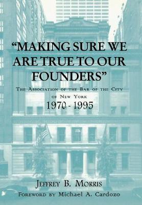 Making Sure We Are True to Our Founders: The Association of the Bar of the City of NY, 1970-95 (Hardback)