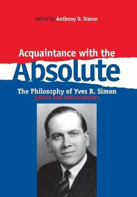 Acquaintance With the Absolute: The Philosophical Achievement of Yves R. Simon (Hardback)