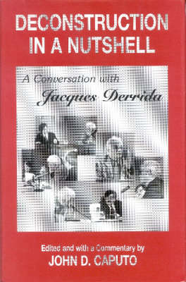 Deconstruction in a Nutshell: A Conversation with Jacques Derrida - Perspectives in Continental Philosophy (Hardback)