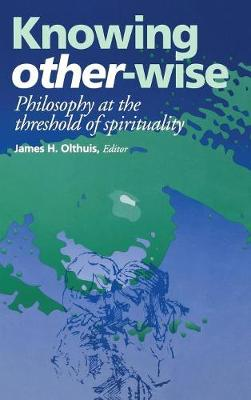 Knowing Other-Wise: Philosophy at the Threshold of Spirituality - Perspectives in Continental Philosophy (Hardback)