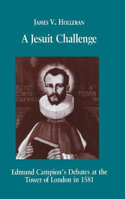 A Jesuit Challenge: Edmond Campion's Debates at the Tower of London in 1581 (Hardback)