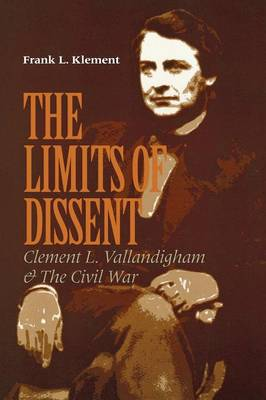 The Limits of Dissent: Clement L. Vallandigham and the Civil War - The North's Civil War (Paperback)