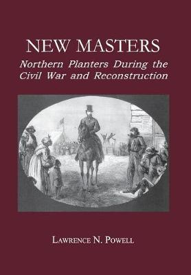 New Masters: Northern Planters During the Civil War and Reconstruction. - The North's Civil War (Hardback)