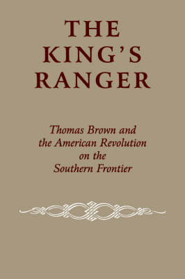 The King's Ranger: Thomas Brown and the American Revolution on the Southern Frontier (Paperback)
