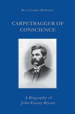 Carpetbagger of Conscience: A Biography of John Emory Bryant - Reconstructing America (Paperback)