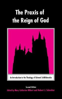 The Praxis of the Reign of God: An Introduction to the Theology of Edward Schillebeeckx. (Hardback)