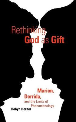 Rethinking God as Gift: Marion, Derrida, and the Limits of Phenomenology - Perspectives in Continental Philosophy (Hardback)