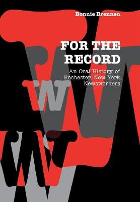 For the Record: An Oral History of Rochester, NY, Newsworkers - Communications and Media Studies (Hardback)