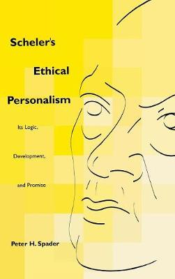 Scheler's Ethical Personalism: Its Logic, Development, and Promise - Perspectives in Continental Philosophy (Hardback)